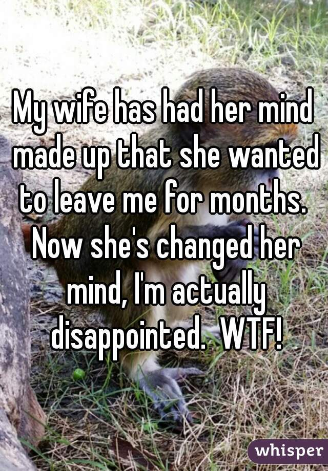 My wife has had her mind made up that she wanted to leave me for months.  Now she's changed her mind, I'm actually disappointed.  WTF!