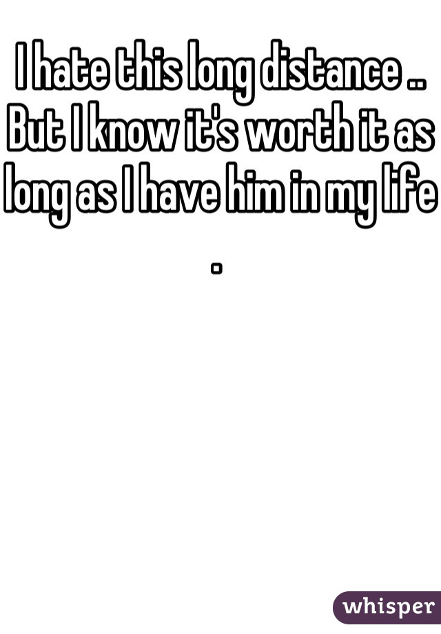 I hate this long distance .. But I know it's worth it as long as I have him in my life .