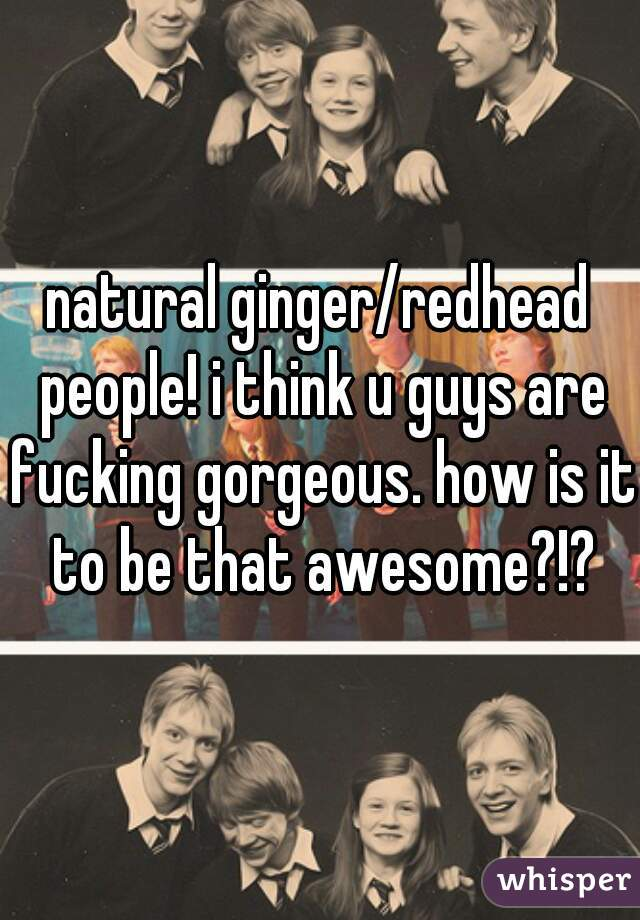 natural ginger/redhead people! i think u guys are fucking gorgeous. how is it to be that awesome?!?