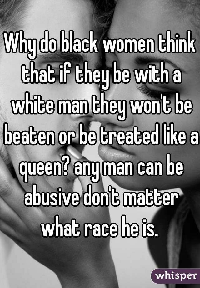 Why do black women think that if they be with a white man they won't be beaten or be treated like a queen? any man can be abusive don't matter what race he is.