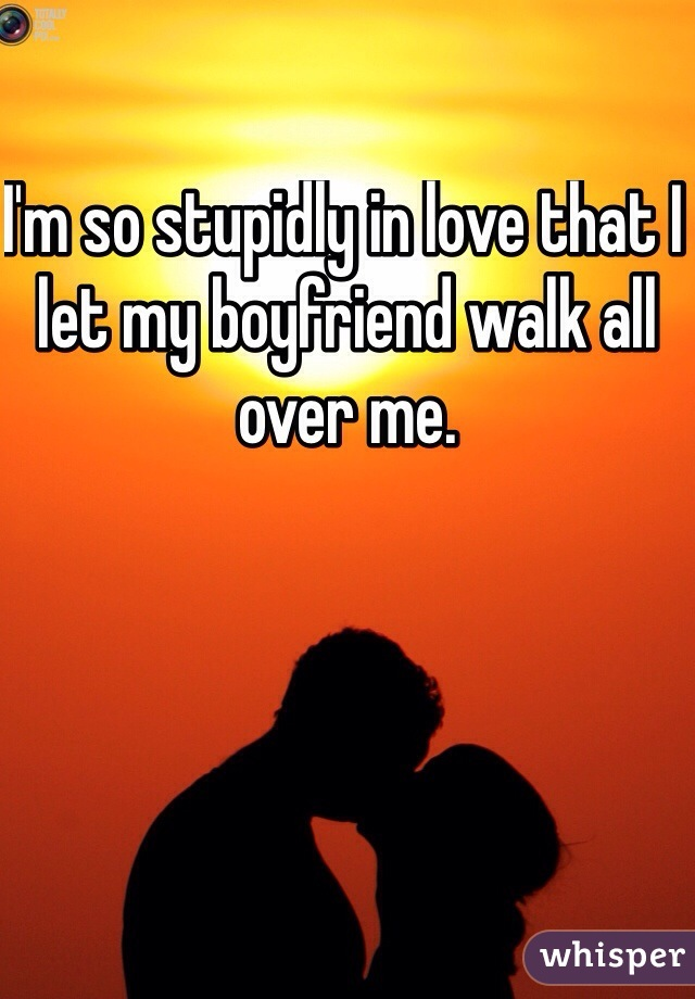 I'm so stupidly in love that I let my boyfriend walk all over me.