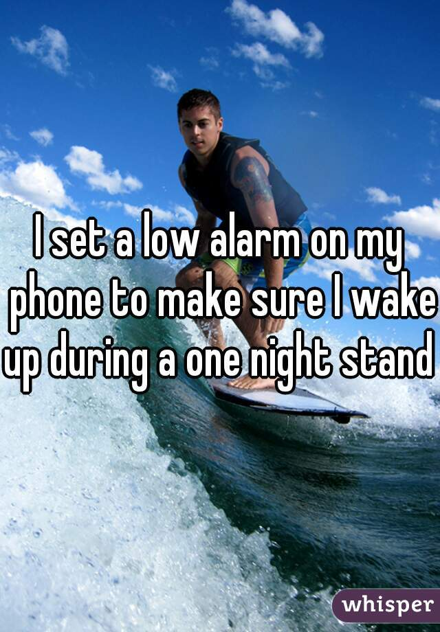 I set a low alarm on my phone to make sure I wake up during a one night stand