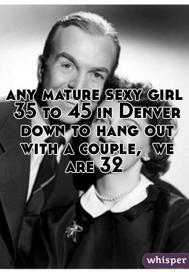 any mature sexy girl 35 to 45 in Denver down to hang out with a couple,  we are 32