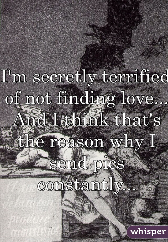 I'm secretly terrified of not finding love... And I think that's the reason why I send pics constantly...