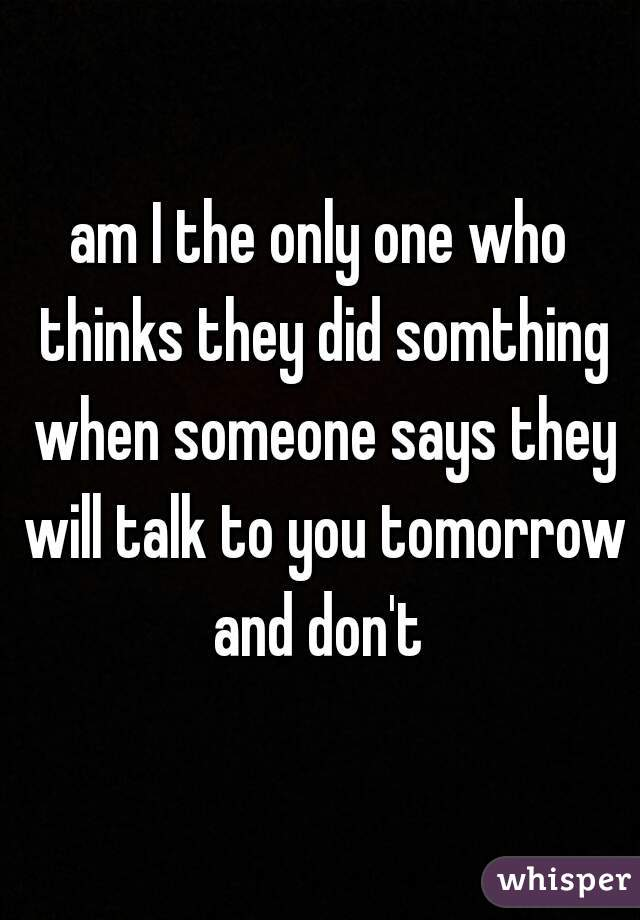 am I the only one who thinks they did somthing when someone says they will talk to you tomorrow and don't