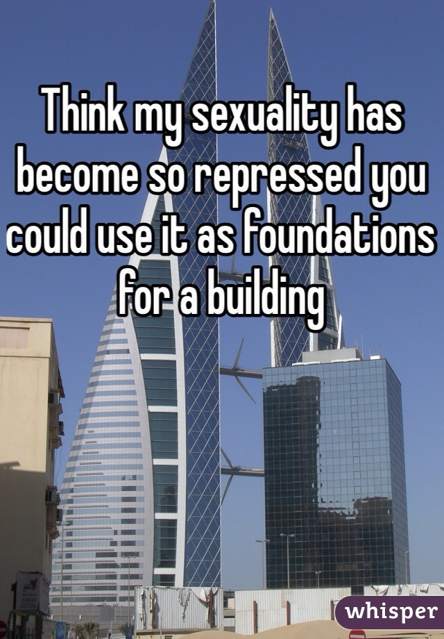 Think my sexuality has become so repressed you could use it as foundations for a building