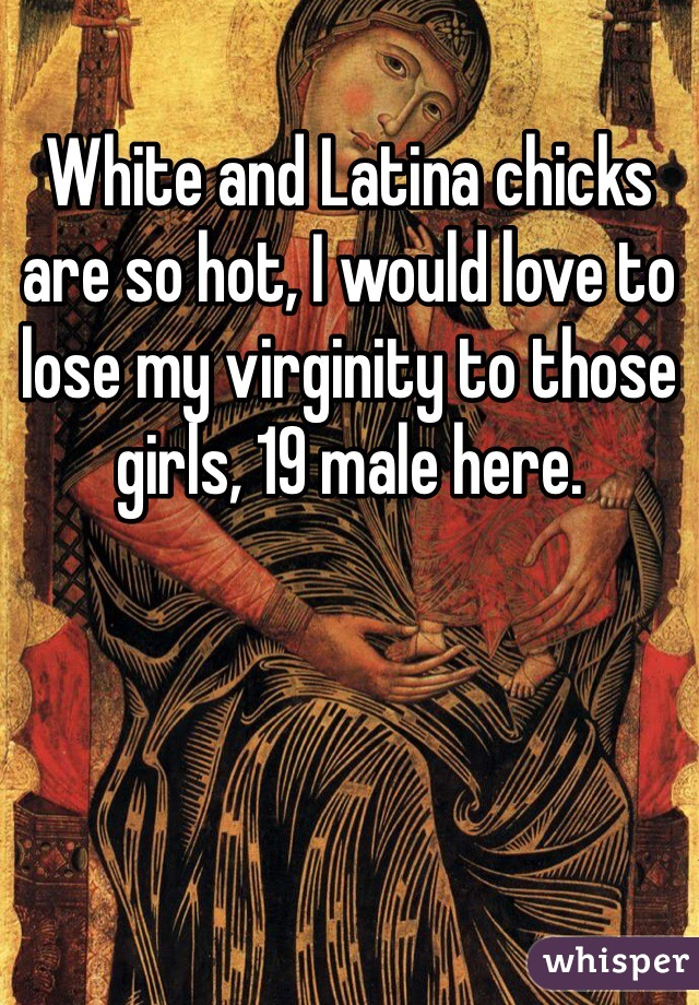 White and Latina chicks are so hot, I would love to lose my virginity to those girls, 19 male here.