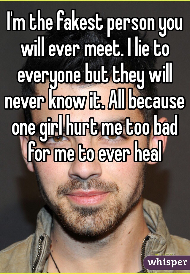I'm the fakest person you will ever meet. I lie to everyone but they will never know it. All because one girl hurt me too bad for me to ever heal