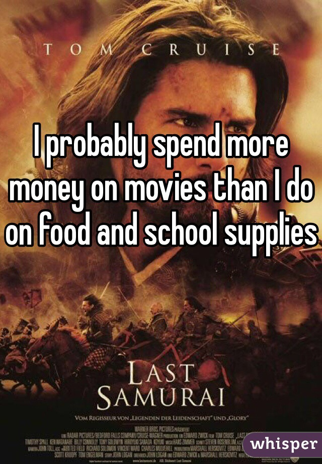 I probably spend more money on movies than I do on food and school supplies