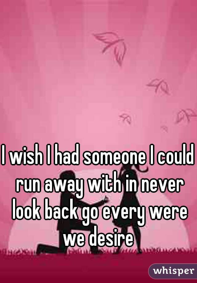 I wish I had someone I could run away with in never look back go every were we desire
