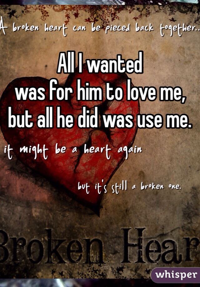 All I wanted  was for him to love me,  but all he did was use me.