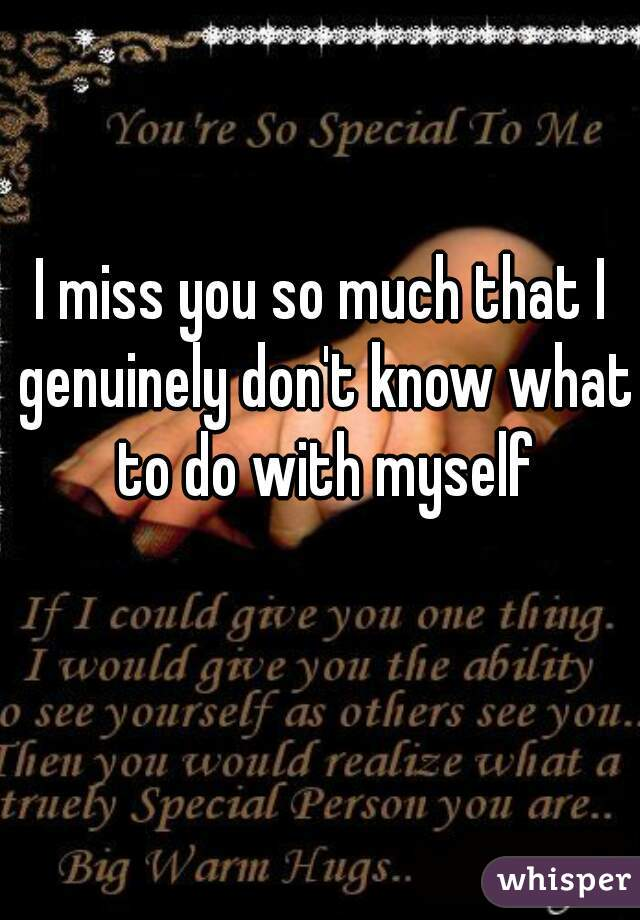 I miss you so much that I genuinely don't know what to do with myself
