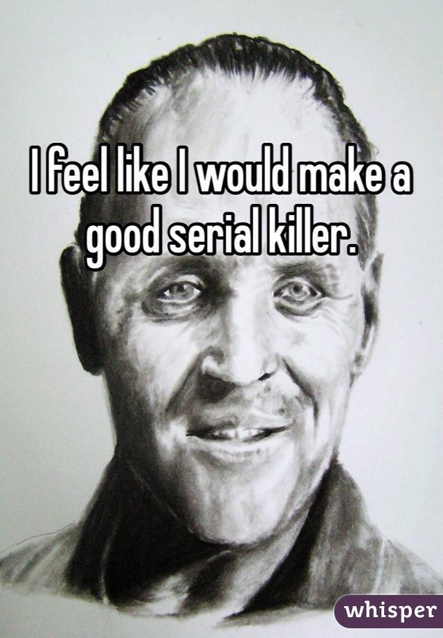 I feel like I would make a good serial killer.