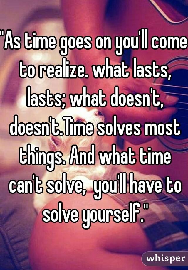 """""""As time goes on you'll come to realize. what lasts, lasts; what doesn't, doesn't.Time solves most things. And what time can't solve,  you'll have to solve yourself."""""""