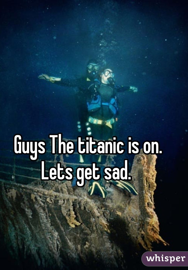 Guys The titanic is on. Lets get sad.