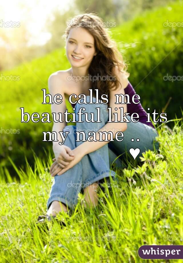 he calls me beautiful like its my name ..                  ♥