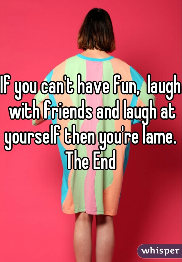 If you can't have fun,  laugh with friends and laugh at yourself then you're lame.   The End