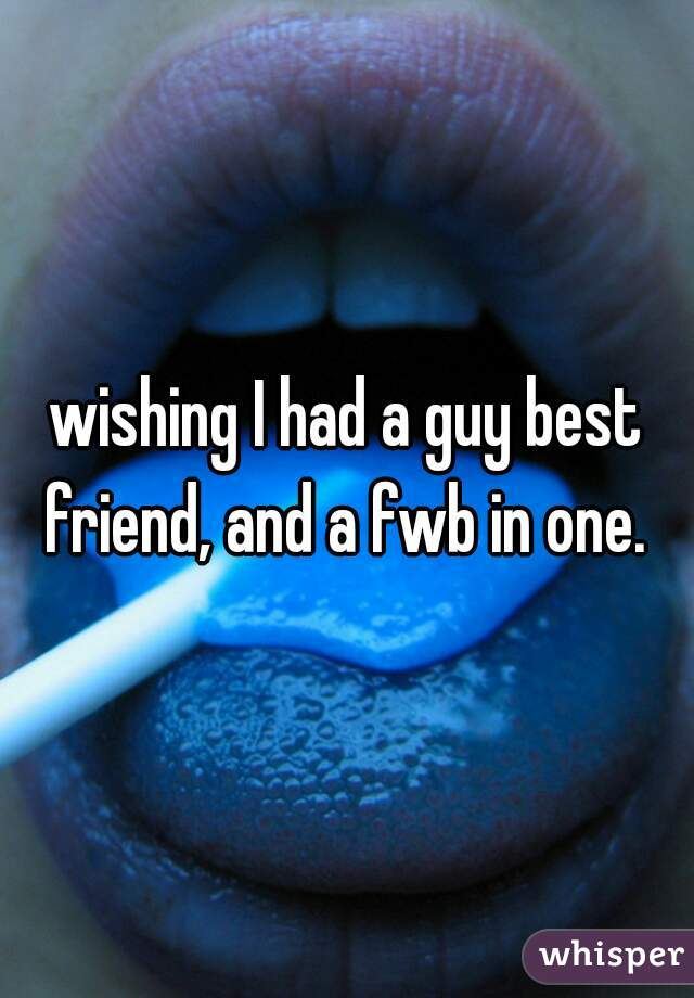 wishing I had a guy best friend, and a fwb in one.