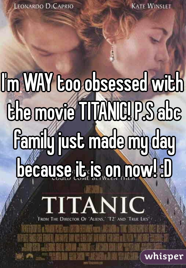 I'm WAY too obsessed with the movie TITANIC! P.S abc family just made my day because it is on now! :D