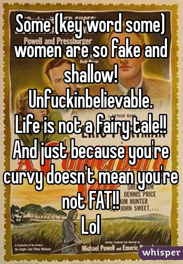 Some (key word some) women are so fake and shallow! Unfuckinbelievable.   Life is not a fairy tale!!  And just because you're curvy doesn't mean you're not FAT!!  Lol