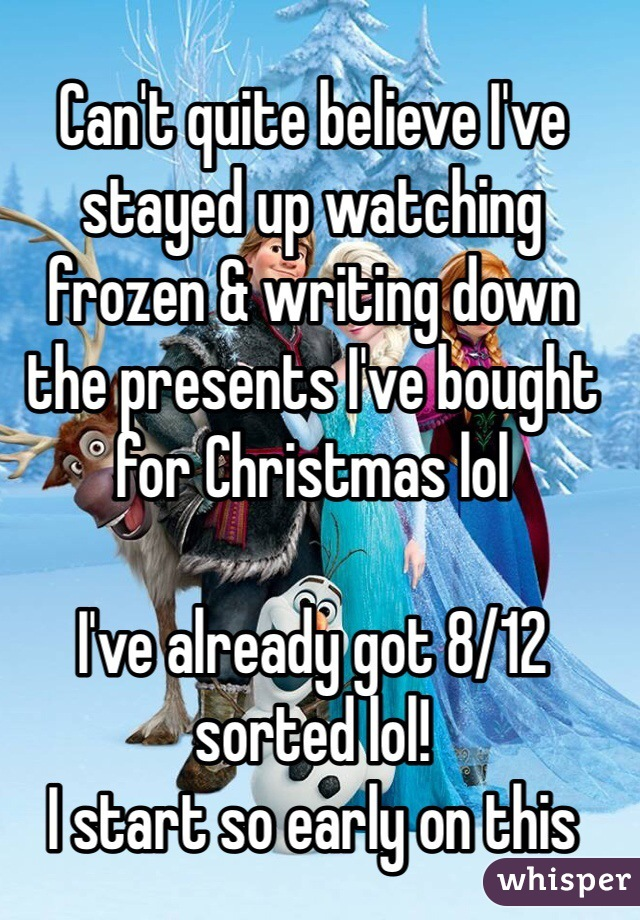 Can't quite believe I've stayed up watching frozen & writing down the presents I've bought for Christmas lol   I've already got 8/12 sorted lol!  I start so early on this