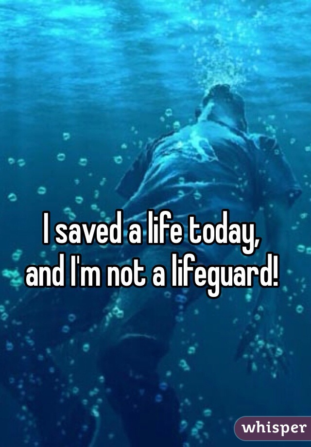 I saved a life today, and I'm not a lifeguard!