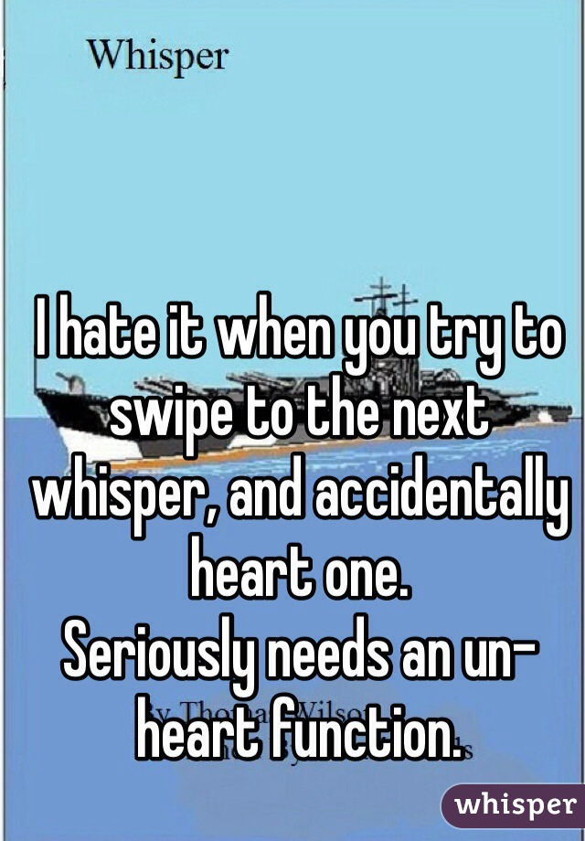 I hate it when you try to swipe to the next whisper, and accidentally heart one. Seriously needs an un-heart function.