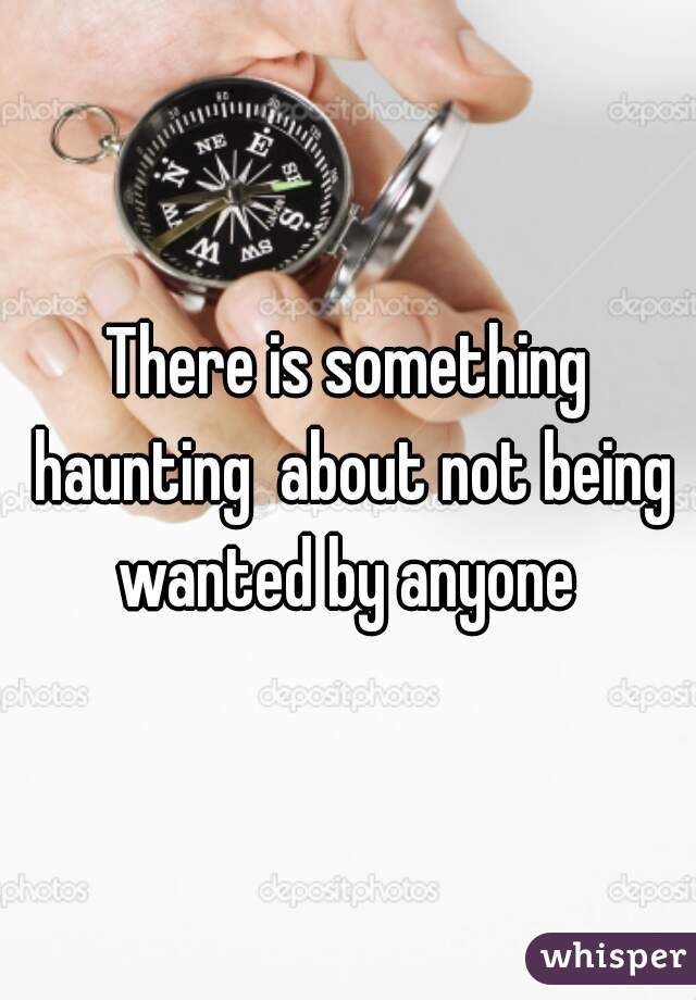 There is something haunting  about not being wanted by anyone