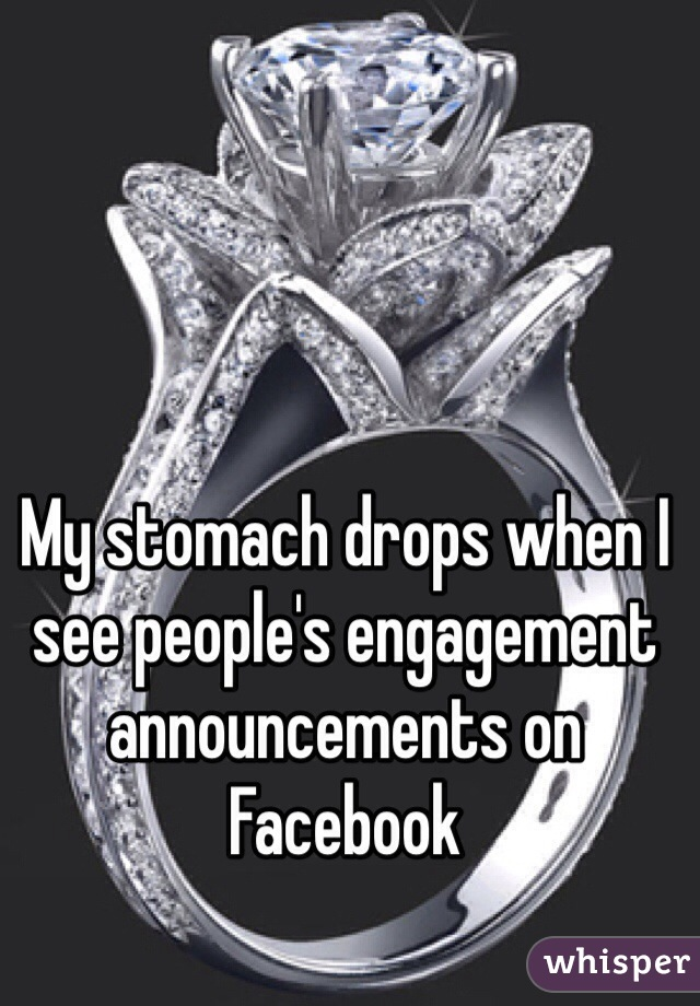 My stomach drops when I see people's engagement announcements on Facebook