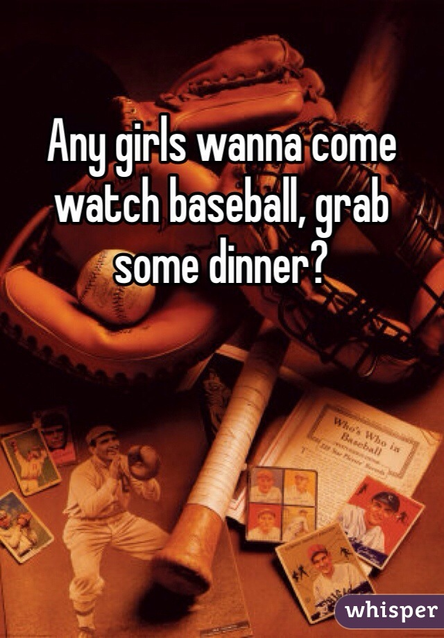 Any girls wanna come watch baseball, grab some dinner?