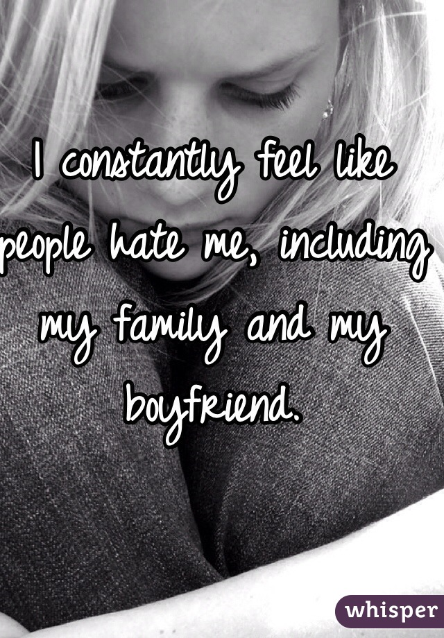 I constantly feel like people hate me, including my family and my boyfriend.