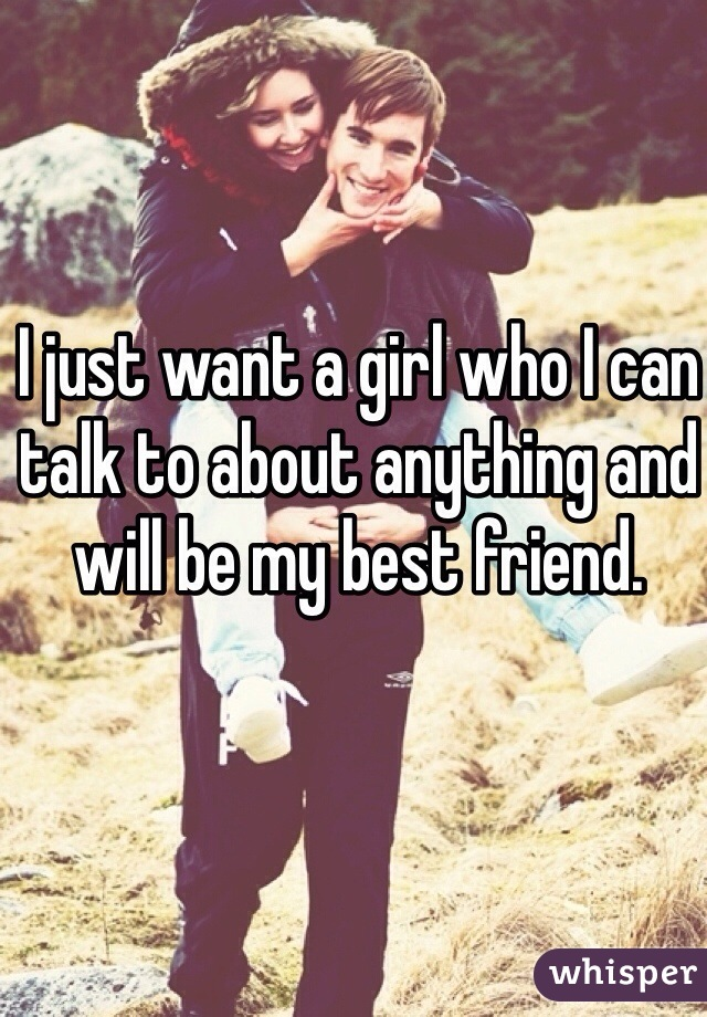 I just want a girl who I can talk to about anything and will be my best friend.