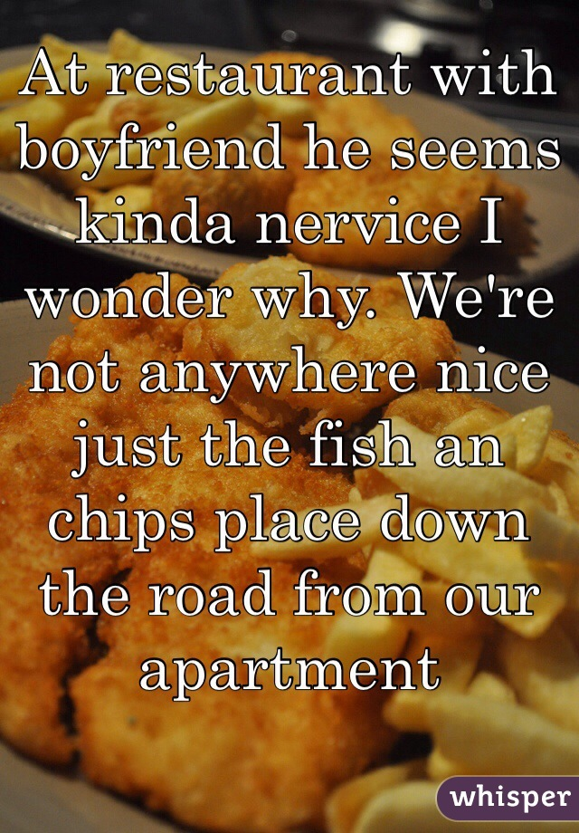 At restaurant with boyfriend he seems kinda nervice I wonder why. We're not anywhere nice just the fish an chips place down the road from our apartment