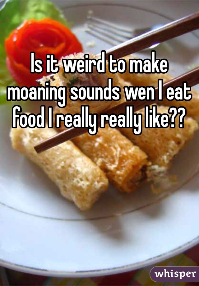 Is it weird to make moaning sounds wen I eat food I really really like??
