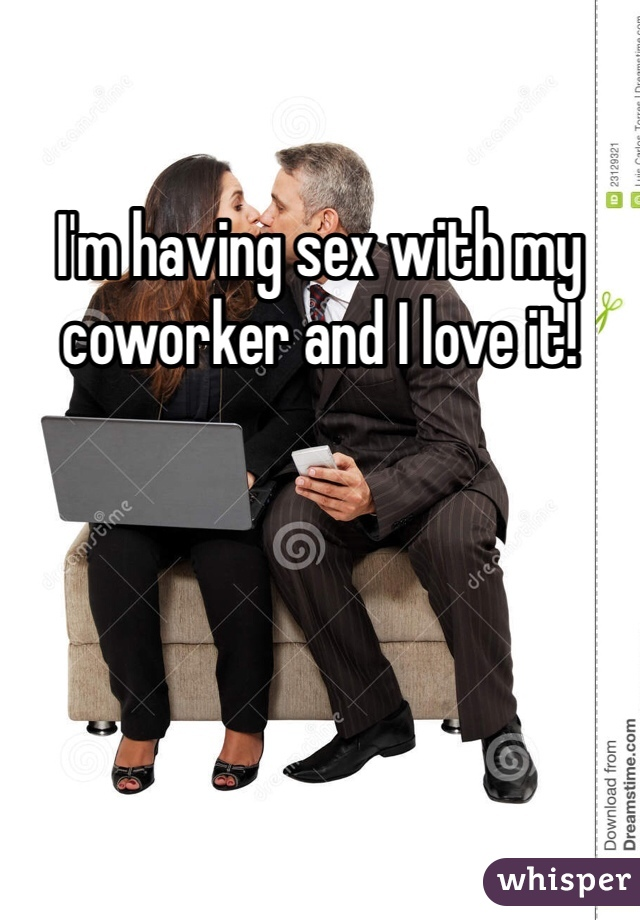 I'm having sex with my coworker and I love it!