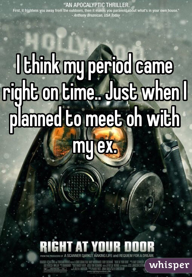 I think my period came right on time.. Just when I planned to meet oh with my ex.