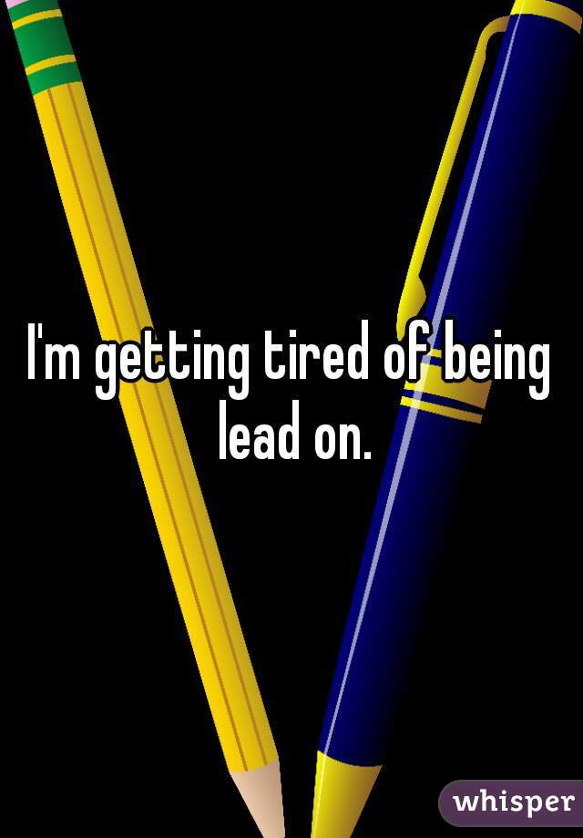 I'm getting tired of being lead on.