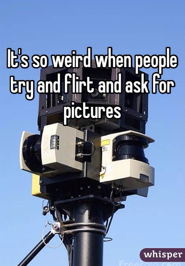 It's so weird when people try and flirt and ask for pictures
