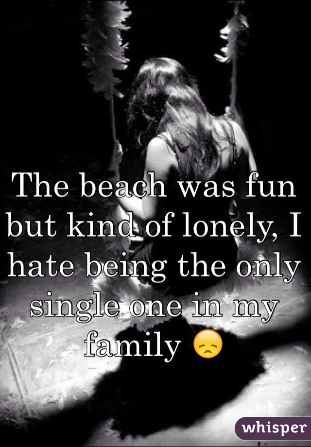 The beach was fun but kind of lonely, I hate being the only single one in my family 😞