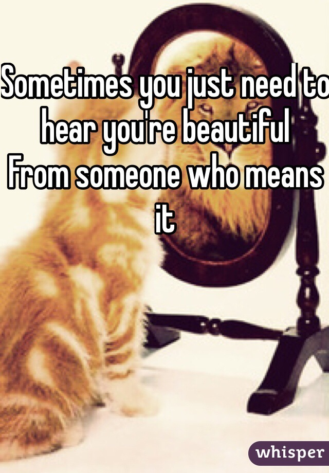 Sometimes you just need to hear you're beautiful From someone who means it