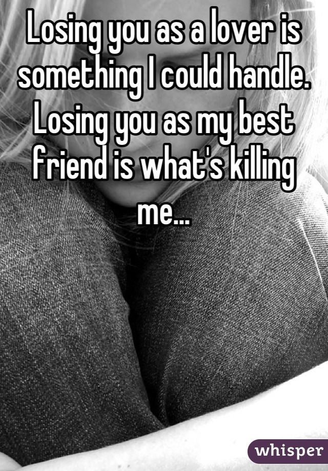 Losing you as a lover is something I could handle. Losing you as my best friend is what's killing me...