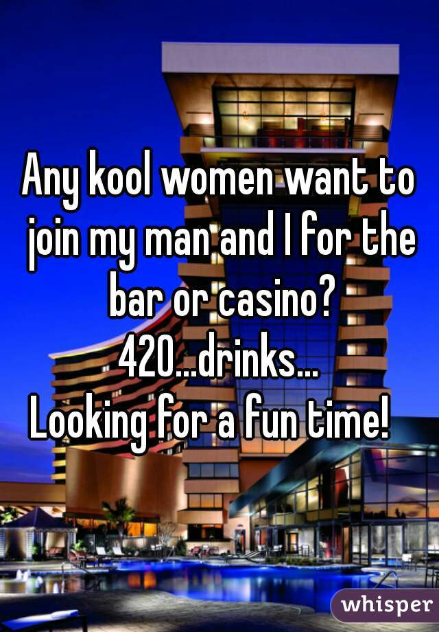 Any kool women want to join my man and I for the bar or casino? 420...drinks... Looking for a fun time!