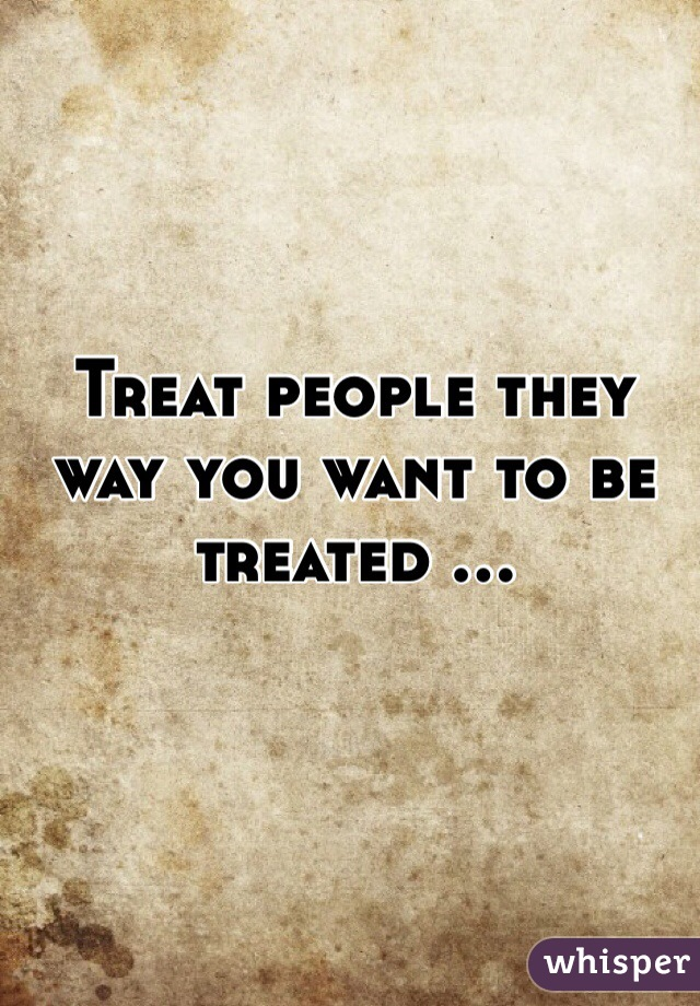 Treat people they way you want to be treated ...