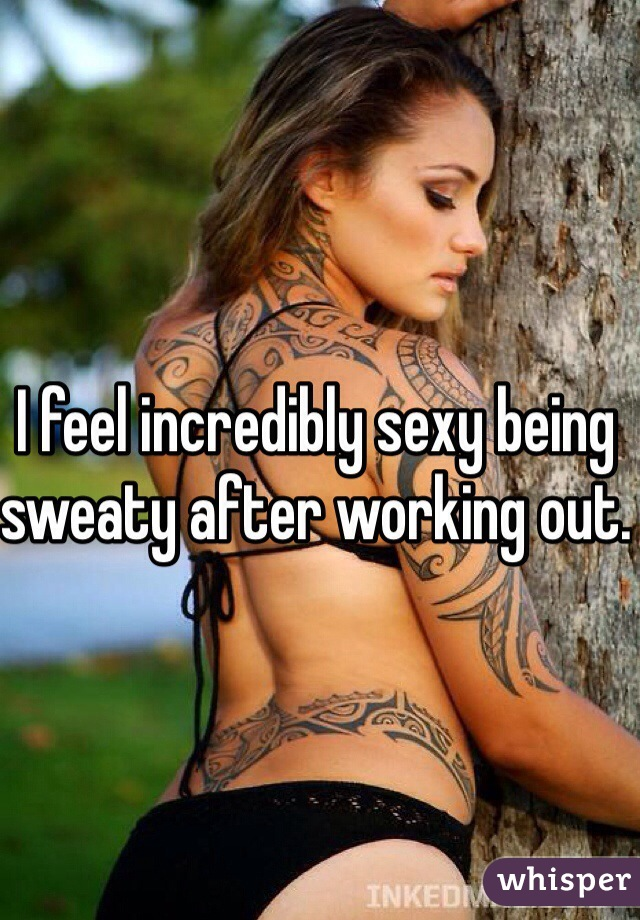 I feel incredibly sexy being sweaty after working out.