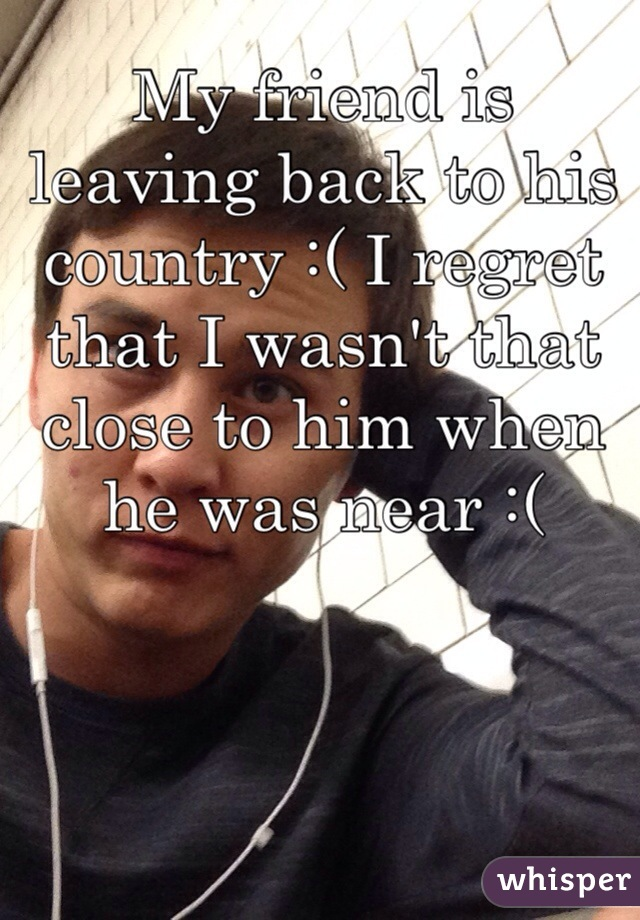 My friend is leaving back to his country :( I regret that I wasn't that close to him when he was near :(