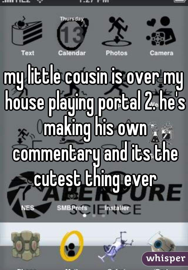 my little cousin is over my house playing portal 2. he's making his own commentary and its the cutest thing ever