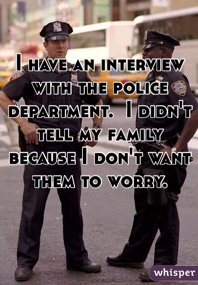 I have an interview with the police department.  I didn't tell my family because I don't want them to worry.