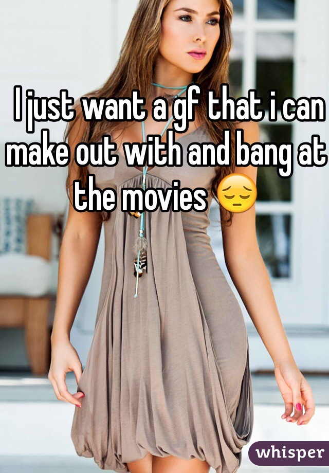 I just want a gf that i can make out with and bang at the movies 😔