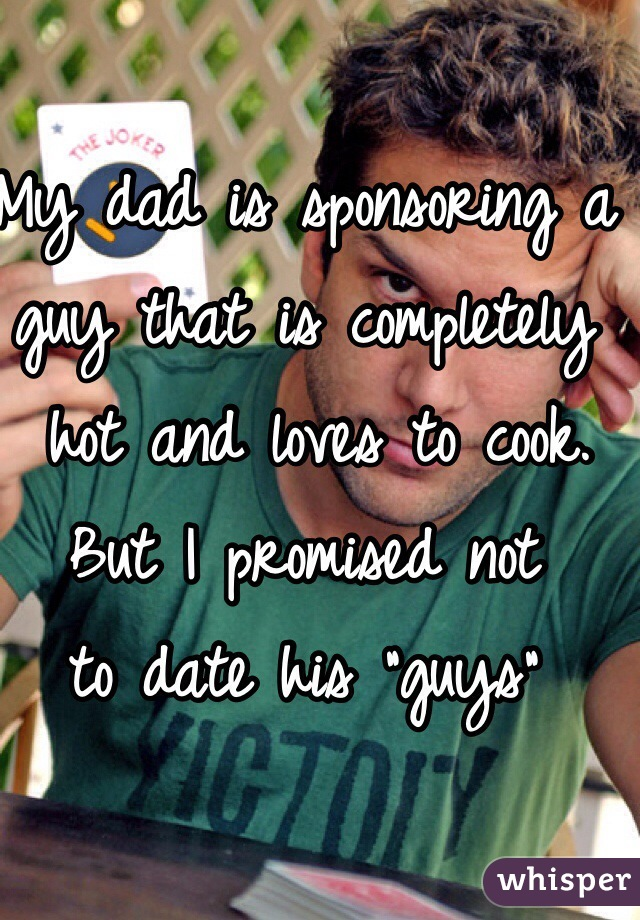 """My dad is sponsoring a guy that is completely  hot and loves to cook.  But I promised not  to date his """"guys"""""""