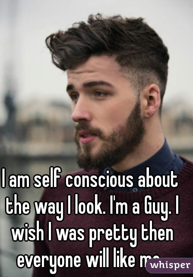 I am self conscious about the way I look. I'm a Guy. I wish I was pretty then everyone will like me.